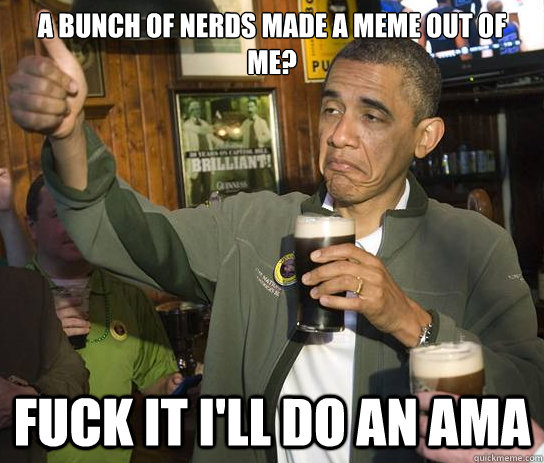 a bunch of nerds made a meme out of me? Fuck it i'll do an AMA - a bunch of nerds made a meme out of me? Fuck it i'll do an AMA  Upvoting Obama