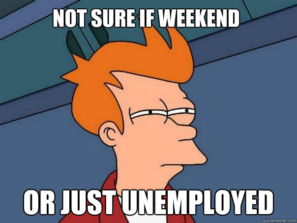 Not sure if weekend or just unemployed  Futurama Fry