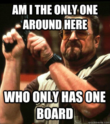 AM I THE ONLY ONE Around here who only has one board - AM I THE ONLY ONE Around here who only has one board  Misc
