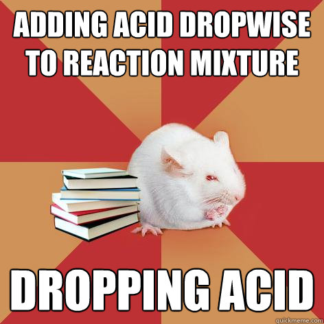 Adding acid dropwise to reaction mixture DROPPING ACID - Adding acid dropwise to reaction mixture DROPPING ACID  Science Major Mouse