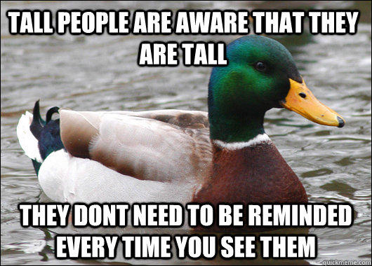 Tall people are aware that they are tall They dont need to be reminded every time you see them - Tall people are aware that they are tall They dont need to be reminded every time you see them  Actual Advice Mallard