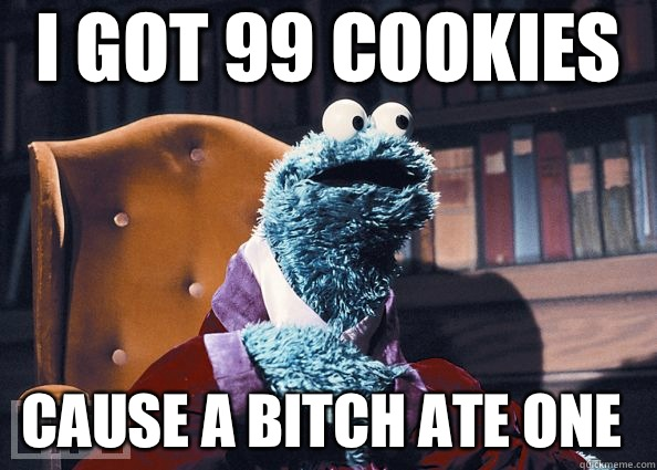 i got 99 cookies cause a bitch ate one