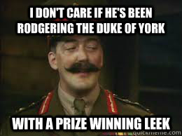 I don't care if he's been rodgering the duke of York  With a prize winning leek - I don't care if he's been rodgering the duke of York  With a prize winning leek  Misc