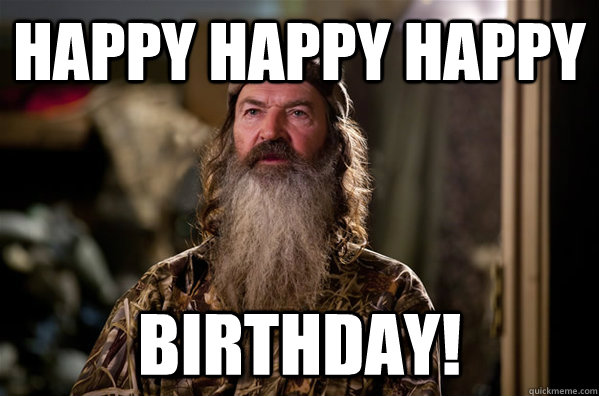 Happy happy happy birthday! - Happy happy happy birthday!  phil robertson meme