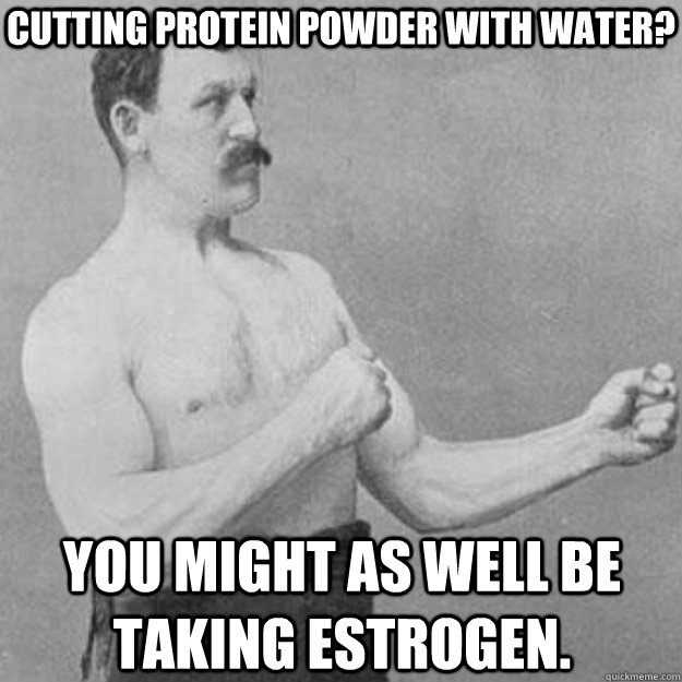 Cutting protein powder with water? You might as well be taking estrogen. - Cutting protein powder with water? You might as well be taking estrogen.  overly manly man
