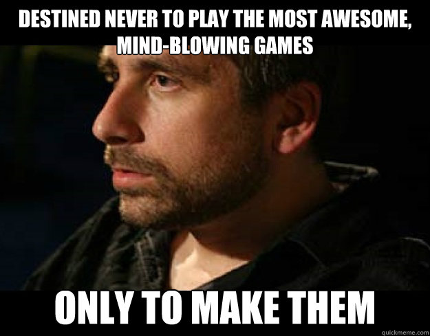 destined never to play the most awesome, mind-blowing games only to make them - destined never to play the most awesome, mind-blowing games only to make them  Misc