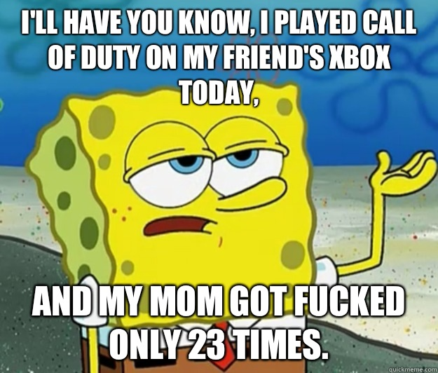 I'll have you know, I played Call of Duty on my friend's Xbox today, And my mom got fucked only 23 times. - I'll have you know, I played Call of Duty on my friend's Xbox today, And my mom got fucked only 23 times.  Tough Spongebob