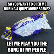 so you want to open me during a quiet movie scene? let me play you the song of my people - so you want to open me during a quiet movie scene? let me play you the song of my people  Scumbag Candy Wrapper