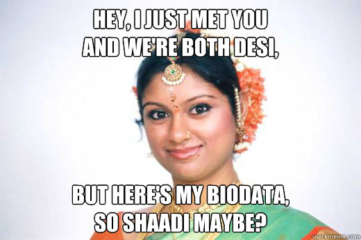 Hey, I just met you and we're both desi, But here's my biodata,  so shaadi maybe?  Shaadi maybe