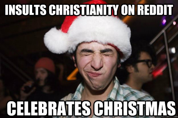 Insults Christianity on Reddit  Celebrates christmas - Insults Christianity on Reddit  Celebrates christmas  Athiest Redditor