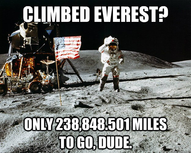 Climbed Everest?  only 238,848.501 miles          to go, dude. - Climbed Everest?  only 238,848.501 miles          to go, dude.  Unimpressed Astronaut
