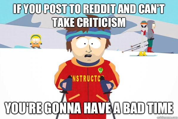 If you post to reddit and can't take criticism you're gonna have a bad time - If you post to reddit and can't take criticism you're gonna have a bad time  south park ski instructor guy