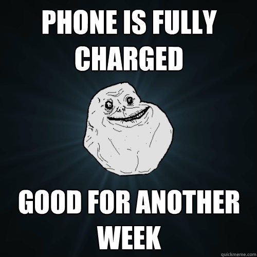 phone is fully charged good for another week - phone is fully charged good for another week  Forever Alone