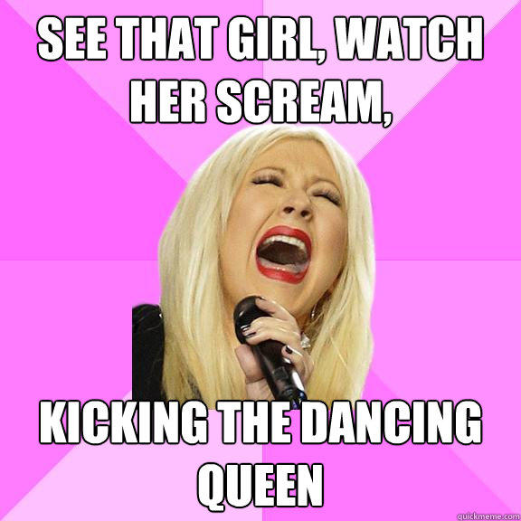 See that girl, watch her scream,  kicking the dancing queen