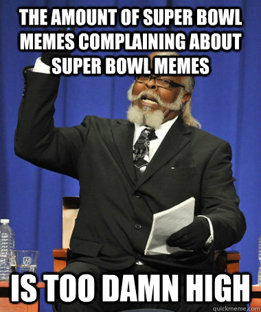 the amount of super bowl memes complaining about super bowl memes is too damn high - the amount of super bowl memes complaining about super bowl memes is too damn high  The Rent Is Too Damn High
