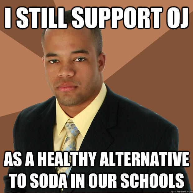 i still support oj as a healthy alternative to soda in our schools - i still support oj as a healthy alternative to soda in our schools  Successful Black Man