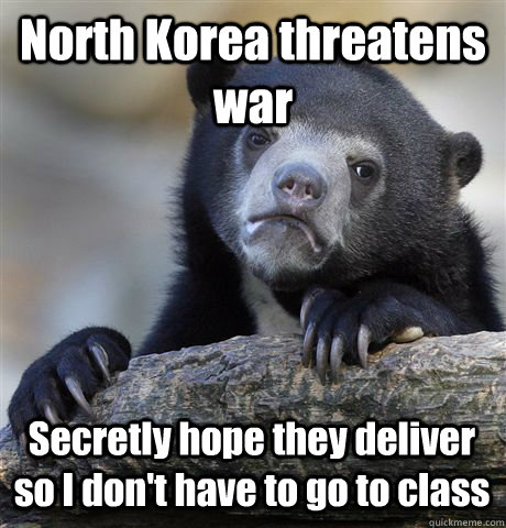 North Korea threatens war Secretly hope they deliver so I don't have to go to class - North Korea threatens war Secretly hope they deliver so I don't have to go to class  Confession Bear
