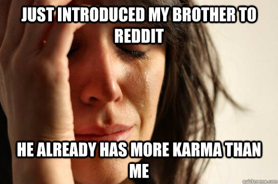 Just introduced my brother to Reddit He already has more Karma than me - Just introduced my brother to Reddit He already has more Karma than me  First World Problems
