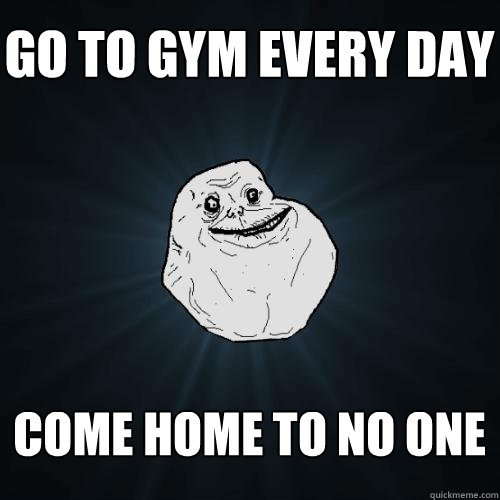go to gym every day come home to no one - go to gym every day come home to no one  Forever Alone