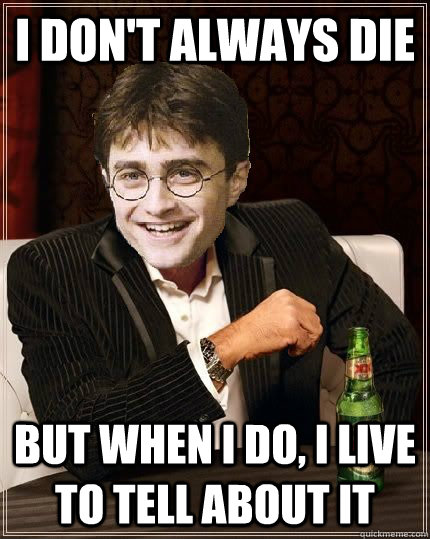 I don't always die But when I do, I live to tell about it - I don't always die But when I do, I live to tell about it  The Most Interesting Harry In The World