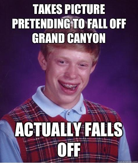 Takes picture Pretending to fall off Grand Canyon  Actually falls off - Takes picture Pretending to fall off Grand Canyon  Actually falls off  Bad Luck Brian