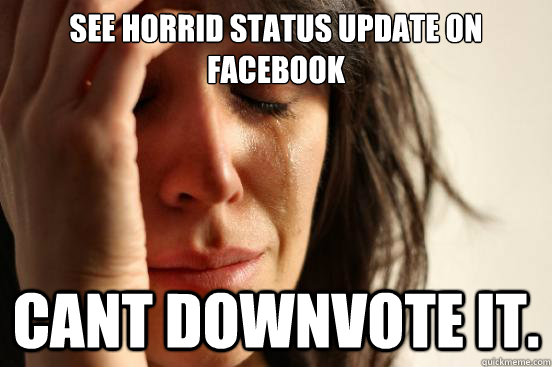 See horrid status update on facebook Cant downvote it. - See horrid status update on facebook Cant downvote it.  First World Problems