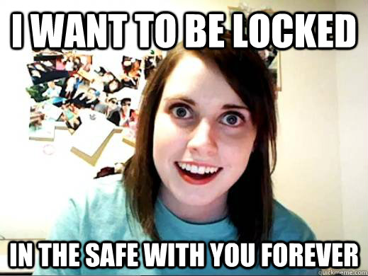 I want to be locked In the safe with you forever