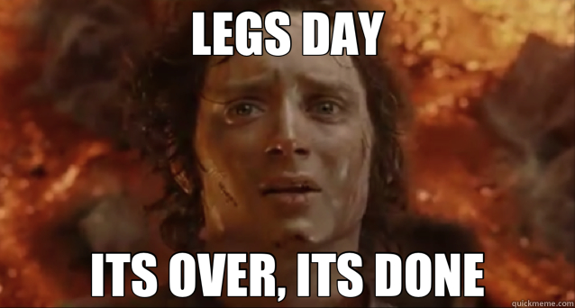 Its Leg Day Meme LEGS DAY ITS OVER, ITS...