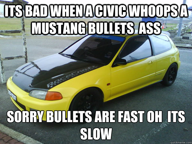Its Bad When A Civic Whoops A Mustang Bullets Ass Sorry Bullets Are Fast Oh  Its