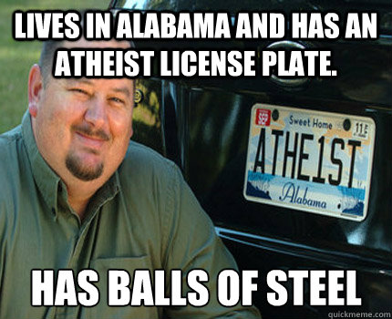 Lives in Alabama and has an atheist license plate. Has balls of steel