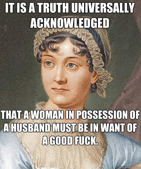 It is a truth universally acknowledged that a woman in possession of a husband must be in want of a good fuck.