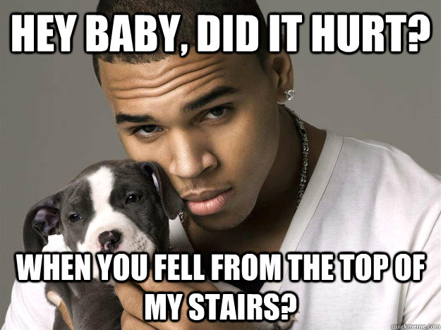 Hey baby, did it hurt? when you fell from the top of my stairs?  Chris Brown