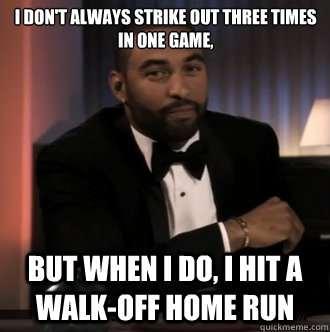 I don't always strike out three times in one game, but when i do, I hit a walk-off home run - I don't always strike out three times in one game, but when i do, I hit a walk-off home run  Misc