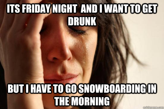 Its friday night  and I Want to get drunk but I have to go snowboarding in the morning - Its friday night  and I Want to get drunk but I have to go snowboarding in the morning  First World Problems