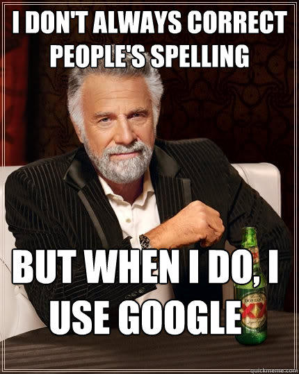I don't always correct people's spelling But when I do, I use Google - I don't always correct people's spelling But when I do, I use Google  The Most Interesting Man In The World