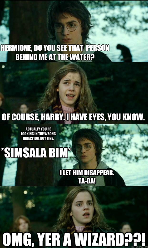 Hermione, do you see that  person behind me at the water? Of course, harry. I have eyes, you know. actually You're looking in the wrong direction, but fine. *Simsala bim* i let him disappear. Ta-da! omg, yer a wizard??! - Hermione, do you see that  person behind me at the water? Of course, harry. I have eyes, you know. actually You're looking in the wrong direction, but fine. *Simsala bim* i let him disappear. Ta-da! omg, yer a wizard??!  Horny Harry