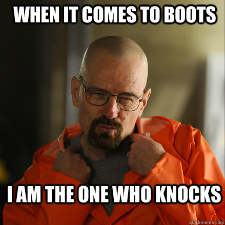 When it comes To BOOTS I am the one who knocks