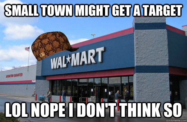 Small town might get a target lol nope i don't think so  scumbag walmart