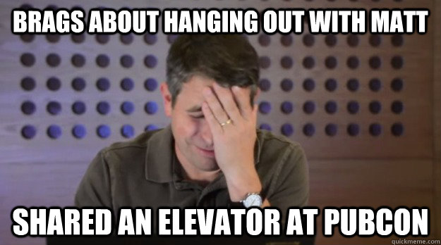 Brags about hanging out with Matt Shared an elevator at PubCon - Brags about hanging out with Matt Shared an elevator at PubCon  Facepalm Matt Cutts