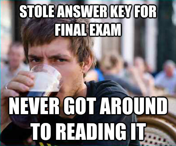 stole answer key for final exam never got around to reading it  Lazy College Senior