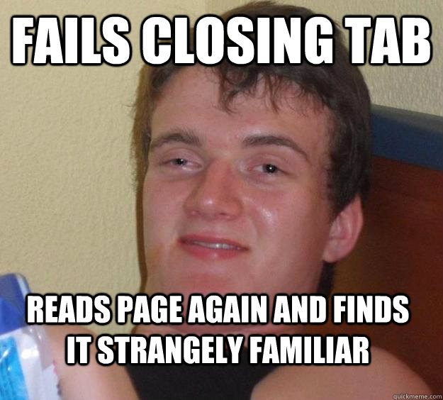 Fails closing tab Reads page again and finds it strangely familiar - Fails closing tab Reads page again and finds it strangely familiar  10 Guy