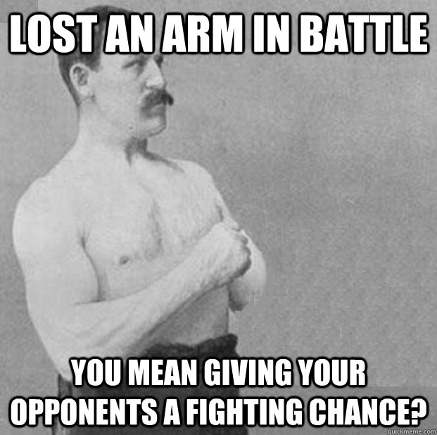 Lost an arm in battle you mean giving your opponents a fighting chance? - Lost an arm in battle you mean giving your opponents a fighting chance?  Misc