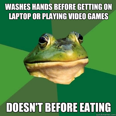 Washes hands before getting on laptop or playing video games Doesn't before eating - Washes hands before getting on laptop or playing video games Doesn't before eating  Foul Bachelor Frog