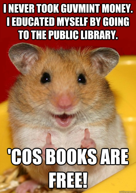 I NEVER TOOK GUVMINT MONEY. I EDUCATED MYSELF BY GOING TO THE PUBLIC LIBRARY.  'COS BOOKS ARE FREE!  - I NEVER TOOK GUVMINT MONEY. I EDUCATED MYSELF BY GOING TO THE PUBLIC LIBRARY.  'COS BOOKS ARE FREE!   Rationalization Hamster