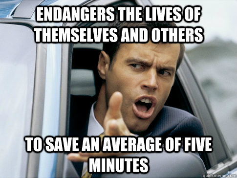 ENDANGERS THE LIVES OF THEMSELVES AND OTHERS TO SAVE AN AVERAGE OF FIVE MINUTES - ENDANGERS THE LIVES OF THEMSELVES AND OTHERS TO SAVE AN AVERAGE OF FIVE MINUTES  Asshole driver