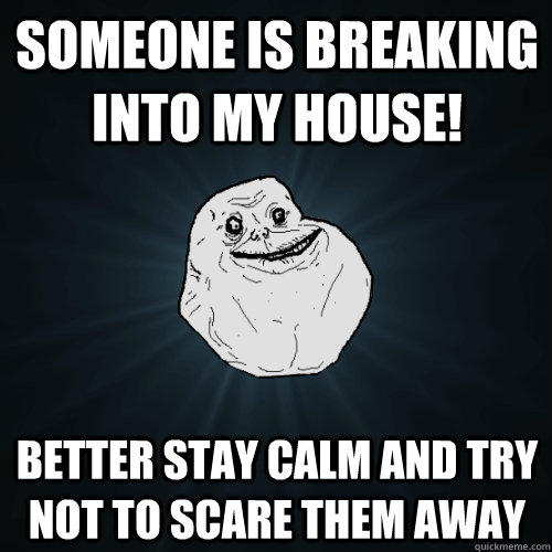 someone is breaking into my house! better stay calm and try not to scare them away - someone is breaking into my house! better stay calm and try not to scare them away  Forever Alone