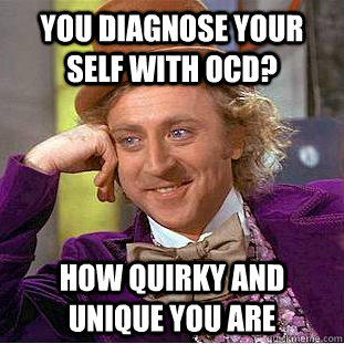 You diagnose your self with OCD? How quirky and unique you are