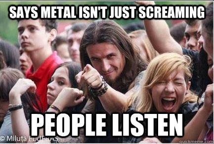 Says metal isn't just screaming People listen  Ridiculously Photogenic Metalhead