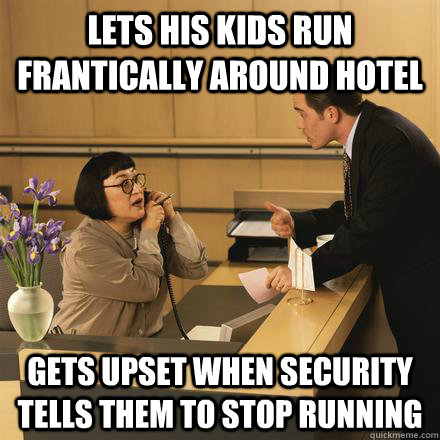 lets his kids run frantically around hotel gets upset when security tells them to stop running  Scumbag Hotel Guest