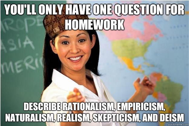 You'll only have one question for homework Describe rationalism, empiricism, naturalism, realism, skepticism, and deism - You'll only have one question for homework Describe rationalism, empiricism, naturalism, realism, skepticism, and deism  Scumbag Teacher